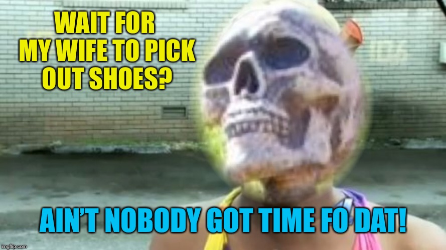 WAIT FOR MY WIFE TO PICK OUT SHOES? AIN'T NOBODY GOT TIME FO DAT! | made w/ Imgflip meme maker
