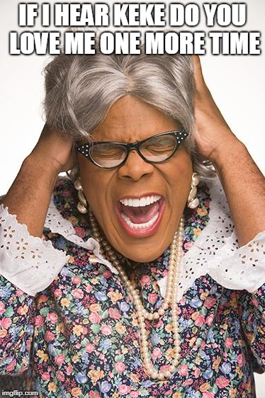 madea | IF I HEAR KEKE DO YOU LOVE ME ONE MORE TIME | image tagged in madea | made w/ Imgflip meme maker