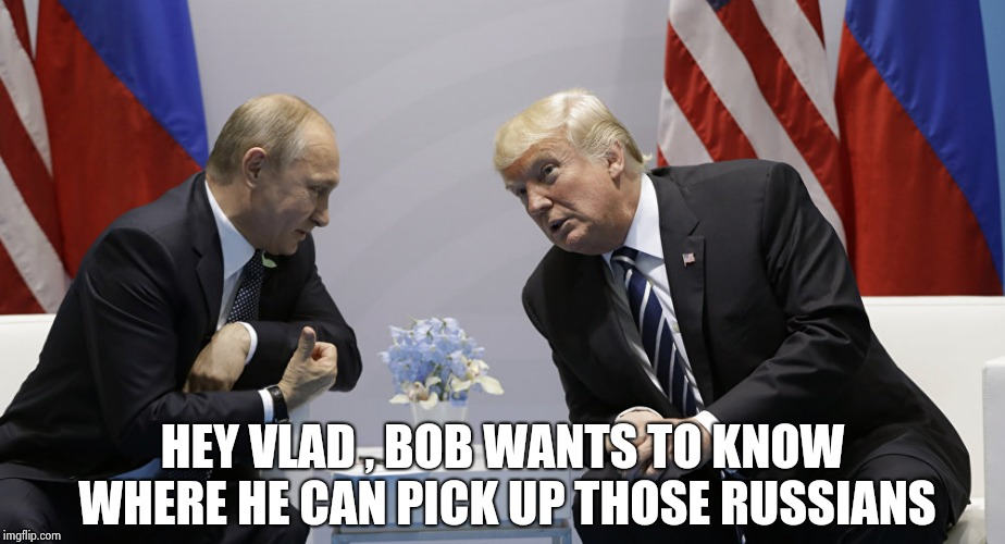 Trump and Putin | HEY VLAD , BOB WANTS TO KNOW WHERE HE CAN PICK UP THOSE RUSSIANS | image tagged in trump and putin | made w/ Imgflip meme maker