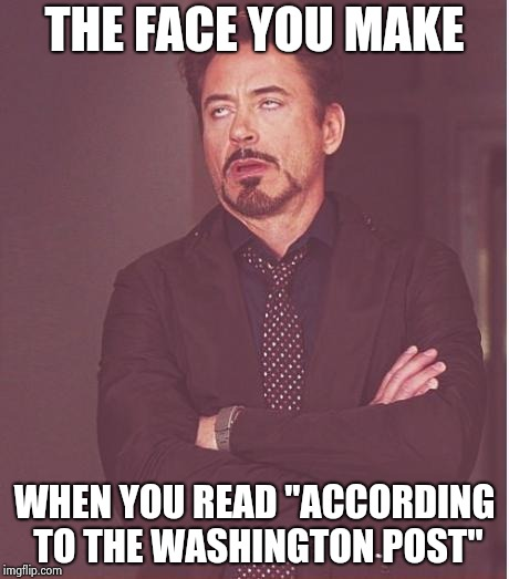 "Face You Make Robert Downey Jr Meme | THE FACE YOU MAKE WHEN YOU READ ""ACCORDING TO THE WASHINGTON POST"" 