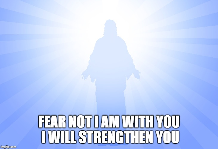 Isiah 41:10 Fear Not  I am With You | FEAR NOT I AM WITH YOU I WILL STRENGTHEN YOU | image tagged in bible,bible verse,holy bible,holy spirit,verse,jesus | made w/ Imgflip meme maker