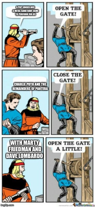 Open the gate a little | A POP SINGER AND A METAL BAND HAVE CAME TO PERFORM FOR US CHARLIE PUTH AND THE REMAINDERS OF PANTERA WITH MARTY FRIEDMAN AND DAVE LOMBARDO | image tagged in open the gate a little,charlie puth,pantera,music,metal,pop music | made w/ Imgflip meme maker