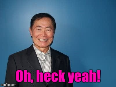 sulu | Oh, heck yeah! | image tagged in sulu | made w/ Imgflip meme maker