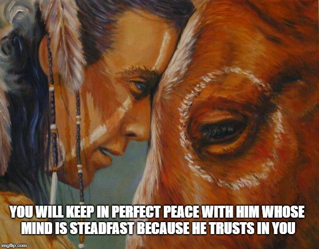 Isaiah 26:3  He trusts in You | YOU WILL KEEP IN PERFECT PEACE WITH HIM WHOSE MIND IS STEADFAST BECAUSE HE TRUSTS IN YOU | image tagged in native american,bible,bible verse,verse,holy bible,holy spirit | made w/ Imgflip meme maker