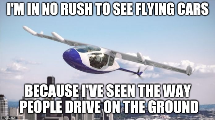 Talk about Lyft: Rolls Royce Swing Wing Flying Taxi Concept | I'M IN NO RUSH TO SEE FLYING CARS BECAUSE I'VE SEEN THE WAY PEOPLE DRIVE ON THE GROUND | image tagged in flying car | made w/ Imgflip meme maker