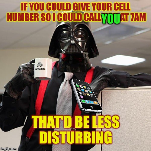 IF YOU COULD GIVE YOUR CELL NUMBER SO I COULD CALL YOU AT 7AM THAT'D BE LESS DISTURBING YOU | made w/ Imgflip meme maker