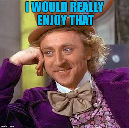 Creepy Condescending Wonka Meme | I WOULD REALLY ENJOY THAT | image tagged in memes,creepy condescending wonka | made w/ Imgflip meme maker