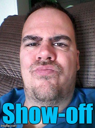 Scowl | Show-off | image tagged in scowl | made w/ Imgflip meme maker