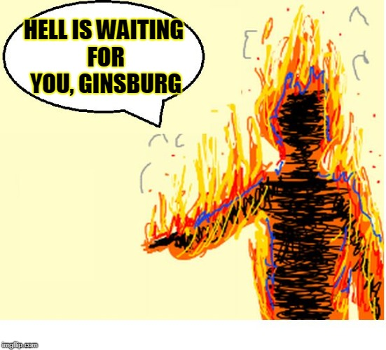 On Fire | HELL IS WAITING FOR YOU, GINSBURG | image tagged in on fire | made w/ Imgflip meme maker
