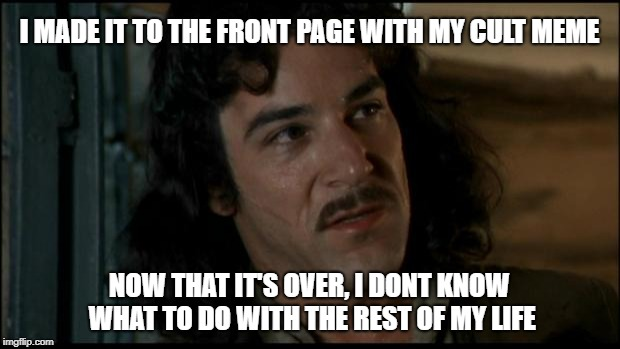 The Princess Bride | I MADE IT TO THE FRONT PAGE WITH MY CULT MEME NOW THAT IT'S OVER, I DONT KNOW WHAT TO DO WITH THE REST OF MY LIFE | image tagged in the princess bride | made w/ Imgflip meme maker