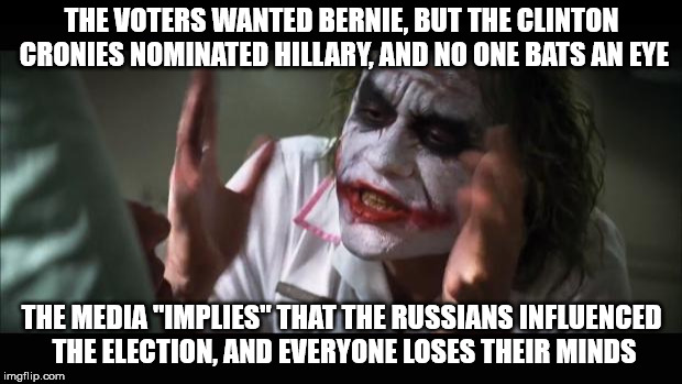 "And everybody loses their minds Meme | THE VOTERS WANTED BERNIE, BUT THE CLINTON CRONIES NOMINATED HILLARY, AND NO ONE BATS AN EYE THE MEDIA ""IMPLIES"" THAT THE RUSSIANS INFLUENCED 