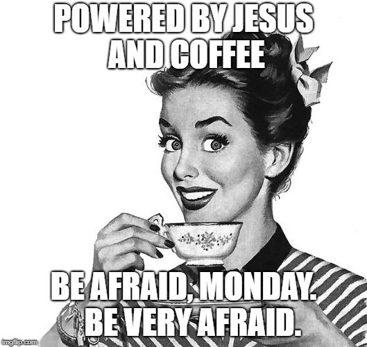 Retro woman teacup | POWERED BY JESUS AND COFFEE BE AFRAID, MONDAY.   BE VERY AFRAID. | image tagged in retro woman teacup | made w/ Imgflip meme maker