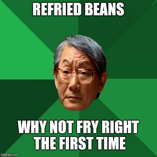 High Expectations Asian Father |  REFRIED BEANS; WHY NOT FRY RIGHT THE FIRST TIME | image tagged in memes,high expectations asian father | made w/ Imgflip meme maker