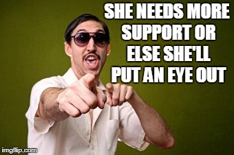 SHE NEEDS MORE SUPPORT OR ELSE SHE'LL PUT AN EYE OUT | made w/ Imgflip meme maker