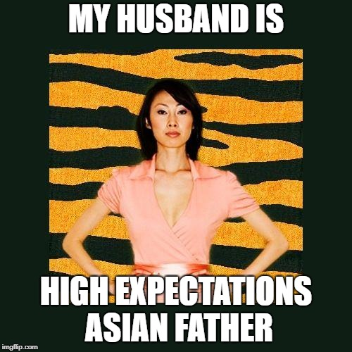 Tiger Mom | MY HUSBAND IS HIGH EXPECTATIONS ASIAN FATHER | image tagged in tiger mom | made w/ Imgflip meme maker