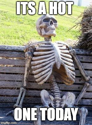 Waiting Skeleton Meme | ITS A HOT ONE TODAY | image tagged in memes,waiting skeleton | made w/ Imgflip meme maker