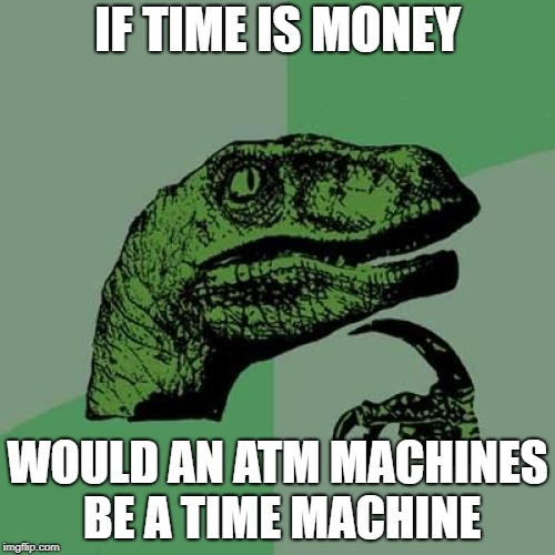 if time was money i would be dead and broke | IF TIME IS MONEY WOULD AN ATM MACHINES BE A TIME MACHINE | image tagged in memes,philosoraptor,ssby,funny | made w/ Imgflip meme maker