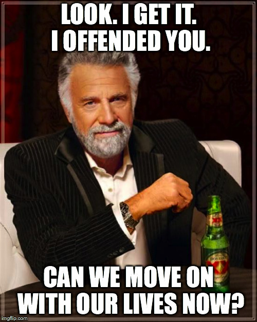 The Most Interesting Man In The World Meme | LOOK. I GET IT. I OFFENDED YOU. CAN WE MOVE ON WITH OUR LIVES NOW? | image tagged in memes,the most interesting man in the world | made w/ Imgflip meme maker