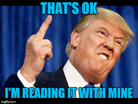 Trump middle finger | THAT'S OK I'M READING IT WITH MINE | image tagged in trump middle finger | made w/ Imgflip meme maker