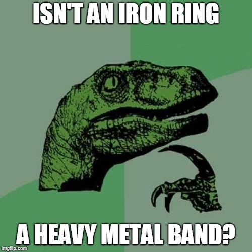 Philosoraptor Meme | ISN'T AN IRON RING A HEAVY METAL BAND? | image tagged in memes,philosoraptor | made w/ Imgflip meme maker