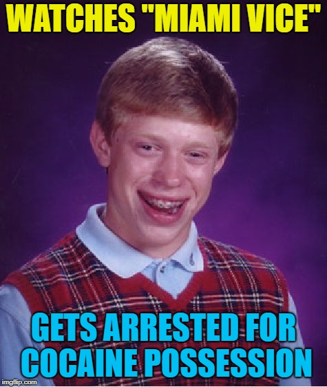 "Bad Luck Brian Meme | WATCHES ""MIAMI VICE"" GETS ARRESTED FOR COCAINE POSSESSION 