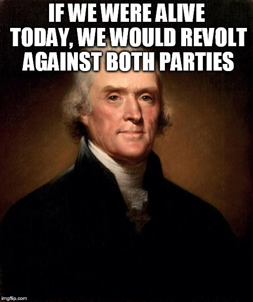 Thomas Jefferson  | IF WE WERE ALIVE TODAY, WE WOULD REVOLT AGAINST BOTH PARTIES | image tagged in thomas jefferson | made w/ Imgflip meme maker