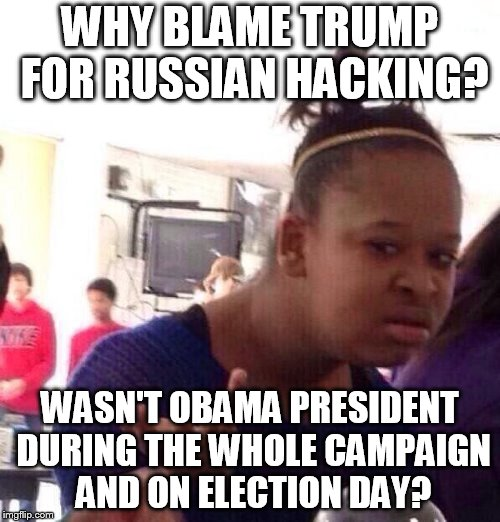 Black Girl Wat Meme | WHY BLAME TRUMP FOR RUSSIAN HACKING? WASN'T OBAMA PRESIDENT DURING THE WHOLE CAMPAIGN AND ON ELECTION DAY? | image tagged in memes,black girl wat | made w/ Imgflip meme maker