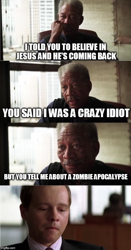 Morgan Freeman Good Luck Meme | I TOLD YOU TO BELIEVE IN JESUS AND HE'S COMING BACK YOU SAID I WAS A CRAZY IDIOT BUT YOU TELL ME ABOUT A ZOMBIE APOCALYPSE | image tagged in memes,morgan freeman good luck | made w/ Imgflip meme maker