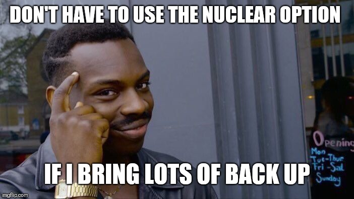 Roll Safe Think About It Meme | DON'T HAVE TO USE THE NUCLEAR OPTION IF I BRING LOTS OF BACK UP | image tagged in memes,roll safe think about it | made w/ Imgflip meme maker