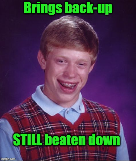 Bad Luck Brian Meme | Brings back-up STILL beaten down | image tagged in memes,bad luck brian | made w/ Imgflip meme maker