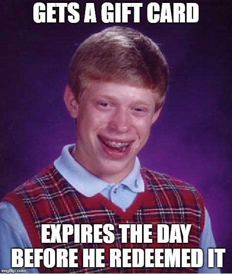 Why not | GETS A GIFT CARD EXPIRES THE DAY BEFORE HE REDEEMED IT | image tagged in memes,bad luck brian | made w/ Imgflip meme maker
