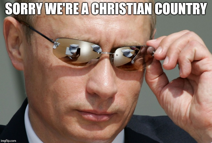 Putin Cool | SORRY WE'RE A CHRISTIAN COUNTRY | image tagged in putin cool | made w/ Imgflip meme maker