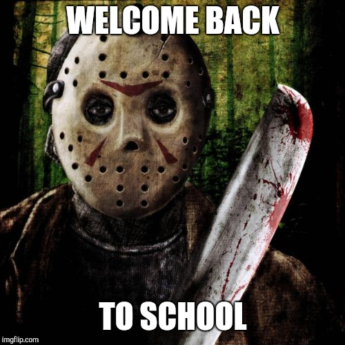 Jason Voorhees | WELCOME BACK TO SCHOOL | image tagged in jason voorhees | made w/ Imgflip meme maker