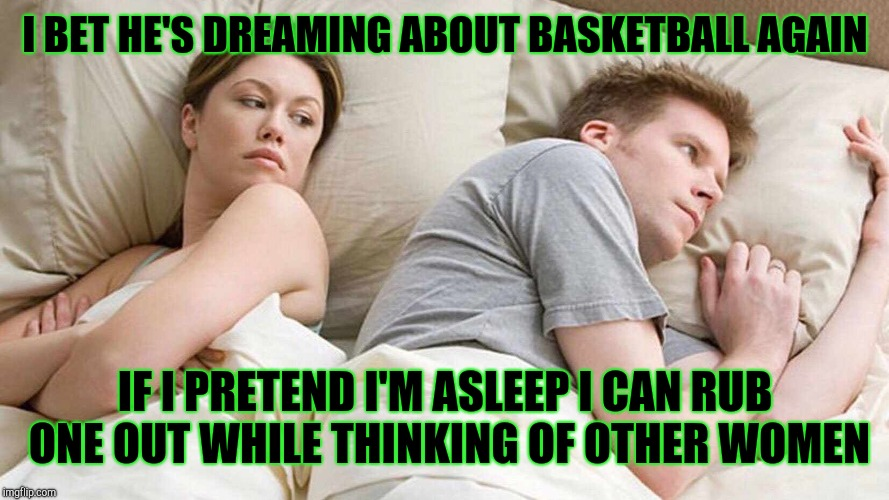 I bet he's thinking about other women  | I BET HE'S DREAMING ABOUT BASKETBALL AGAIN IF I PRETEND I'M ASLEEP I CAN RUB ONE OUT WHILE THINKING OF OTHER WOMEN | image tagged in i bet he's thinking about other women | made w/ Imgflip meme maker