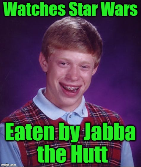 Bad Luck Brian Meme | Watches Star Wars Eaten by Jabba the Hutt | image tagged in memes,bad luck brian | made w/ Imgflip meme maker