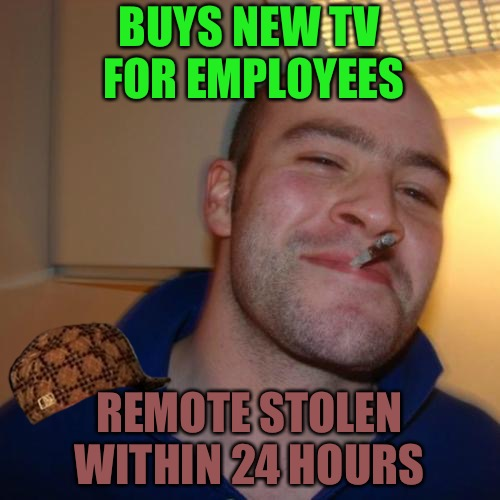No Good Deed Goes Unpunished  | BUYS NEW TV FOR EMPLOYEES REMOTE STOLEN WITHIN 24 HOURS | image tagged in memes,good guy greg,scumbag,thief,thieves,tv | made w/ Imgflip meme maker