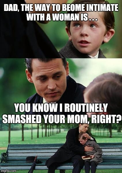 Finding Neverland Meme | DAD, THE WAY TO BEOME INTIMATE WITH A WOMAN IS . . . YOU KNOW I ROUTINELY SMASHED YOUR MOM, RIGHT? | image tagged in memes,finding neverland | made w/ Imgflip meme maker