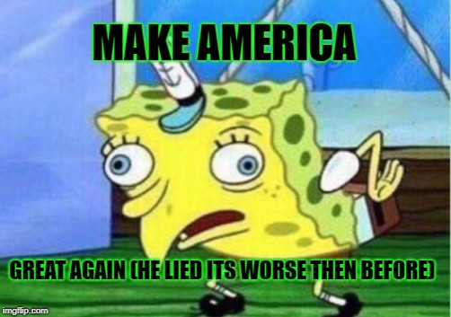 Mocking Spongebob | MAKE AMERICA GREAT AGAIN (HE LIED ITS WORSE THEN BEFORE) | image tagged in memes,mocking spongebob | made w/ Imgflip meme maker