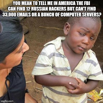 Third World Skeptical Kid Meme | YOU MEAN TO TELL ME IN AMERICA THE FBI CAN FIND 12 RUSSIAN HACKERS BUT CAN'T FIND 33,000 EMAILS OR A BUNCH OF COMPUTER SERVERS? | image tagged in memes,third world skeptical kid | made w/ Imgflip meme maker