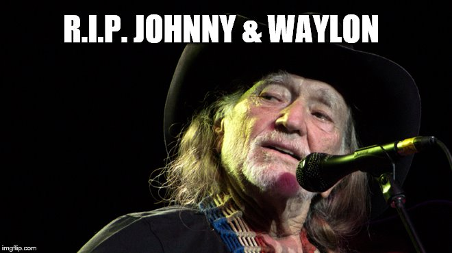 Bad Pun Willie Nelson | R.I.P. JOHNNY & WAYLON | image tagged in bad pun willie nelson | made w/ Imgflip meme maker