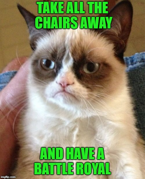 Grumpy Cat Meme | TAKE ALL THE CHAIRS AWAY AND HAVE A BATTLE ROYAL | image tagged in memes,grumpy cat | made w/ Imgflip meme maker