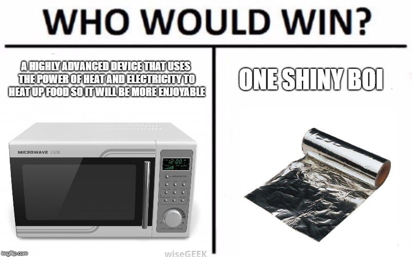 The sparks will fly. | A HIGHLY ADVANCED DEVICE THAT USES THE POWER OF HEAT AND ELECTRICITY TO HEAT UP FOOD SO IT WILL BE MORE ENJOYABLE ONE SHINY BOI | image tagged in tinfoil,microwave,boi,death battle,rip,who would win | made w/ Imgflip meme maker