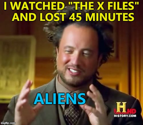 "It can be pretty engrossing... :) | I WATCHED ""THE X FILES"" AND LOST 45 MINUTES ALIENS 