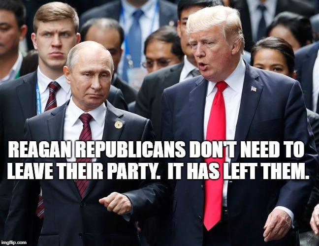 Trump and Putin | REAGAN REPUBLICANS DON'T NEED TO LEAVE THEIR PARTY.  IT HAS LEFT THEM. | image tagged in political meme | made w/ Imgflip meme maker
