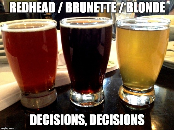 I like my Beers just like my Women | REDHEAD / BRUNETTE / BLONDE DECISIONS, DECISIONS | image tagged in 3 fav beers,redhead,blonde,brunette,beer,decisions | made w/ Imgflip meme maker