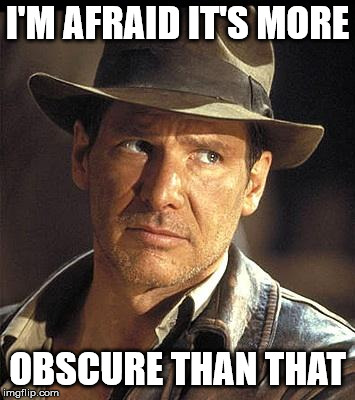 Indiana jones  | I'M AFRAID IT'S MORE OBSCURE THAN THAT | image tagged in indiana jones | made w/ Imgflip meme maker