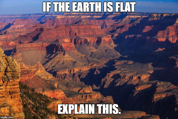 IF THE EARTH IS FLAT EXPLAIN THIS. | image tagged in grand canyon | made w/ Imgflip meme maker