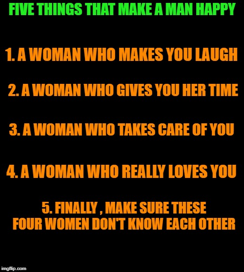 five things that make a man happy | FIVE THINGS THAT MAKE A MAN HAPPY 5. FINALLY , MAKE SURE THESE FOUR WOMEN DON'T KNOW EACH OTHER 1. A WOMAN WHO MAKES YOU LAUGH 2. A WOMAN WH | image tagged in happy,man,woman | made w/ Imgflip meme maker