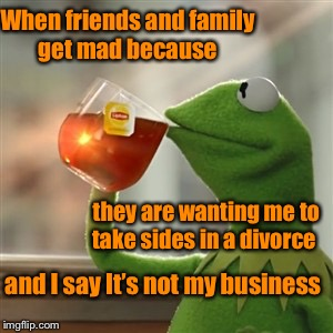 Just minding my own business  | When friends and family get mad because they are wanting me to take sides in a divorce and I say It's not my business | image tagged in not my business,stay out of it | made w/ Imgflip meme maker