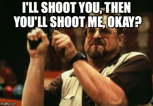 Am I The Only One Around Here Meme | I'LL SHOOT YOU, THEN YOU'LL SHOOT ME, OKAY? | image tagged in memes,am i the only one around here | made w/ Imgflip meme maker